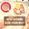 Good Morning Good House Music