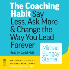 The Coaching Habit: Say Less, Ask More & Change the Way You Lead Forever (Unabridged)