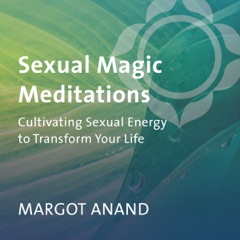 Sexual Magic Meditations: Cultivating Sexual Energy to Transform Your Life