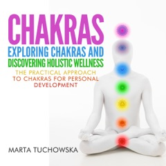 Chakras: Exploring Chakras and Discovering Holistic Wellness: The Practical Approach to Chakras for Personal Development: Spiritual Coaching for Modern People, Volume 1 (Unabridged)
