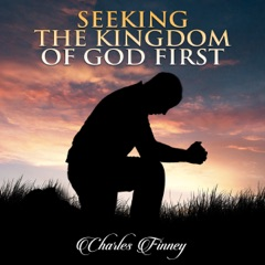 Seeking the Kingdom First: Charles Finney Sermons (Unabridged)
