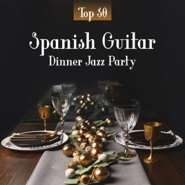 Spanish Guitar Dinner Jazz Party: Top 50 Instrumental Background for  Restaurant, Smooth Romantic Acoustic Guitar Jazz by Jazz Guitar Music Zone