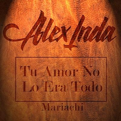 Tu Amor No Lo Era Todo (Versión Mariachi) - Single - Alex Inda