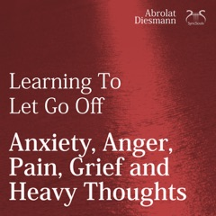 Learning To Let Go Off Anxiety, Anger, Pain, Grief and Heavy Thoughts