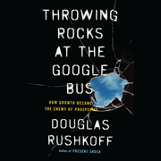 Download Throwing Rocks at the Google Bus: How Growth Became the Enemy of Prosperity (Unabridged) Audio Book