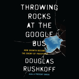 Throwing Rocks at the Google Bus: How Growth Became the Enemy of Prosperity (Unabridged) audiobook