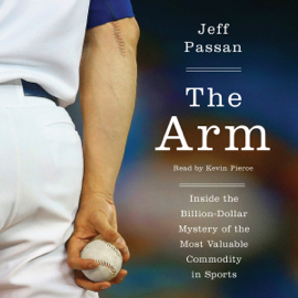 The Arm: Inside the Billion-Dollar Mystery of the Most Valuable Thing in Sports (Unabridged) audiobook