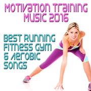 Motivation Training Music 2016: Best Running Fitness Gym & Aerobic Songs - Various Artists