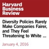 Diversity Policies Rarely Make Companies Fairer, and They Feel Threatening to White Men (Unabridged)