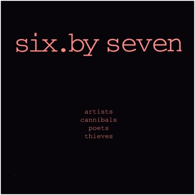 Artists, Cannibals, Poets Thieves - Six By Seven