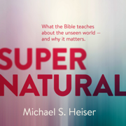 Supernatural: What the Bible Teaches About the Unseen World and Why It Matters (Unabridged)