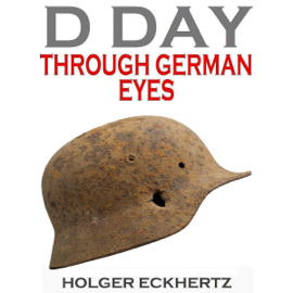 D DAY Through German Eyes: The Hidden Story of June 6th 1944 (Unabridged) audiobook