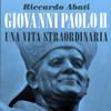 Giovanni Paolo II, una vita straordinaria - Riccardo Abati