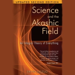 Science and the Akashic Field: An Integral Theory of Everything (Unabridged)