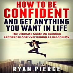 How to Be Confident and Get Anything You Want in Life: The Ultimate Guide on Building Confidence and Overcoming Social Anxiety  (Unabridged)