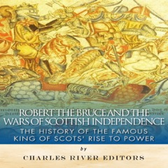 Robert the Bruce and the Wars of Scottish Independence: The History of the Famous King of Scots' Rise to Power (Unabridged)