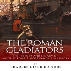 The Roman Gladiators: The History and Legacy of Ancient Rome's Most Famous Warriors (Unabridged)