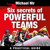 Six Secrets of Powerful Teams:  A Practical Guide to the Magic of Motivating and Influencing Teams, The Leadership Series (Unabridged)