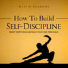 Martin Meadows - How to Build Self-Discipline: Resist Temptations and Reach Your Long-Term Goals (Unabridged) artwork