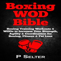 Boxing WOD Bible: Boxing Workouts & WODs to Increase Your Strength, Agility & Coordination for Boxing, Fitness & Fat Loss (Unabridged)