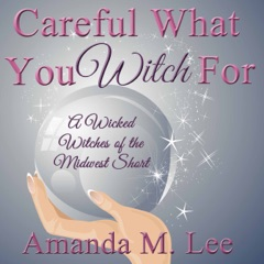 Careful What You Witch For: A Wicked Witches of the Midwest Short (Unabridged)