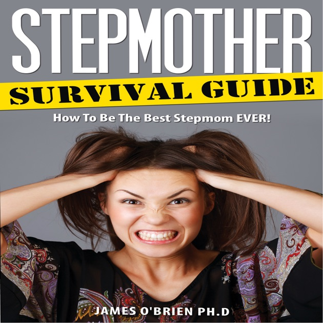 Stepmother Survival Guide How To Be The Best Stepmom Ever Step