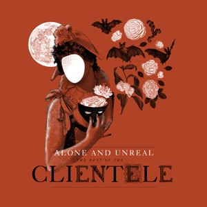 Alone and Unreal: The Best of the Clientele