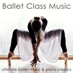 Ballet Class Music – Ultimate Ballet Music & Piano Classics for Dance Lessons, Ballet Barre, Modern Ballet & Coreography