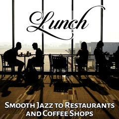 Lunch: Smooth Jazz to Restaurants and Coffee Shops - Relaxing Background Music (Breakfast, Coffee Time, Chill House, Meet Friends)