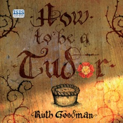 How to Be a Tudor: A Dawn-to-Dusk Guide to Everyday Life (Unabridged)