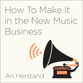 How to Make It in the New Music Business: Practical Tips on Building a Loyal Following and Making a Living as a Musician (Unabridged) audiobook
