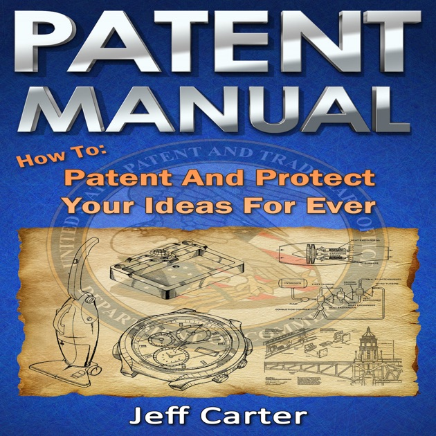 Patent Manual How To Patent And Protect Your Ideas Forever