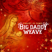 Christ Is Come - Big Daddy Weave - Big Daddy Weave