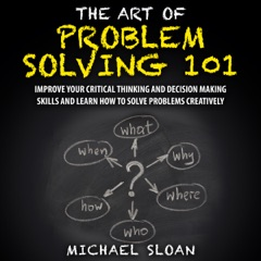 The Art of Problem Solving 101: Improve Your Critical Thinking and Decision Making Skills and Learn How to Solve Problems Creatively (Unabridged)