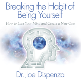 Breaking the Habit of Being Yourself: How to Lose Your Mind and Create a New One (Unabridged) - Dr. Joe Dispenza MP3 Download