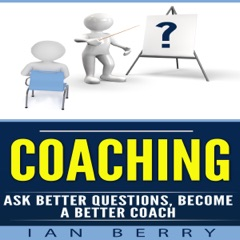 Coaching: Ask Better Questions, Become a Better Coach  (Unabridged)
