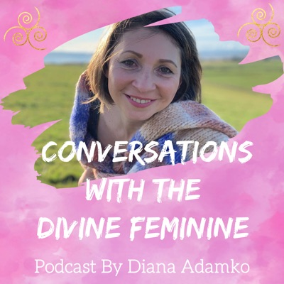 Conversations With The Divine Feminine - podcast by Diana Adamko