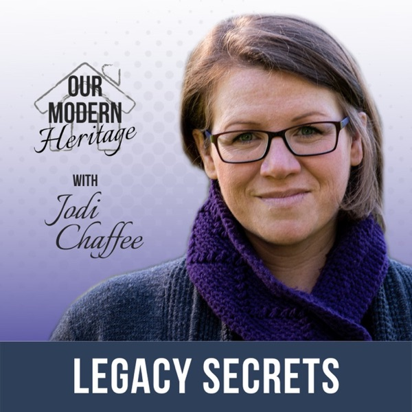 Our Modern Heritage: Legacy Secrets with Jodi Chaffee