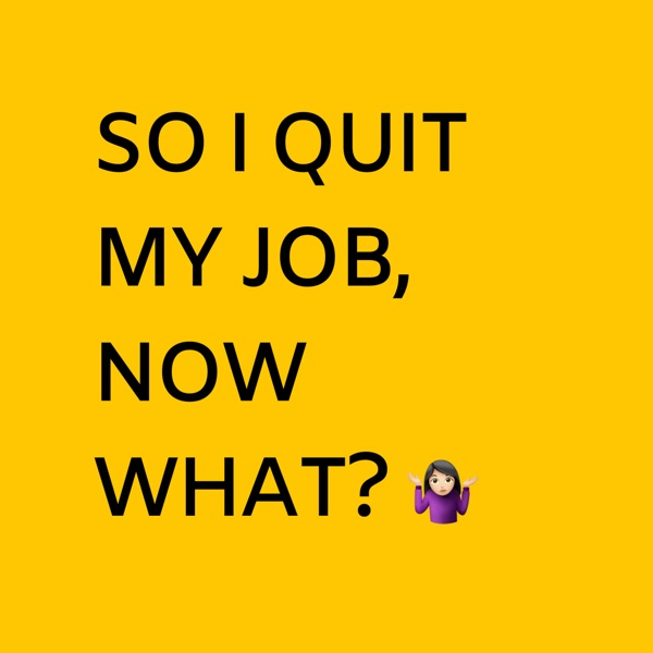 SO I QUIT MY JOB, NOW WHAT?