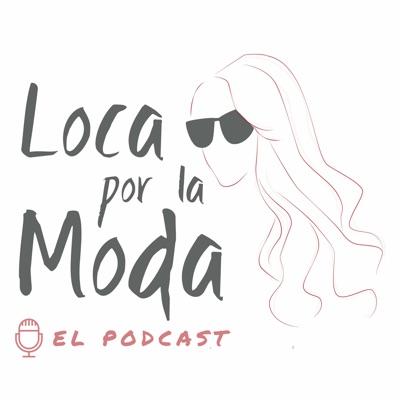 Loca por la Moda - Podcast:Loca por la Moda - Podcast