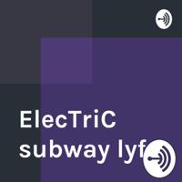 ElecTriC subway lyfe podcast