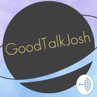 GoodTalkJosh podcast
