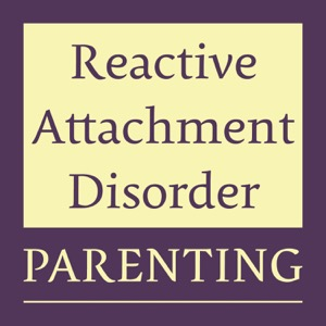 Reactive Attachment Disorder Parenting Podcast