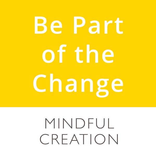 Be Part of the Change   Mindful Creation podcasts