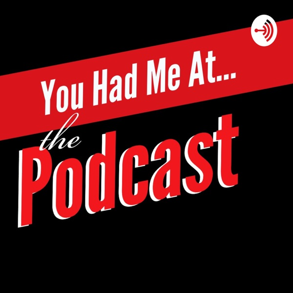 You Had Me At...the Podcast