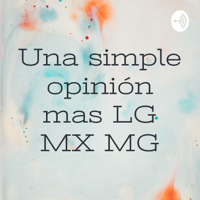 Una simple opinión mas LG MX MG podcast