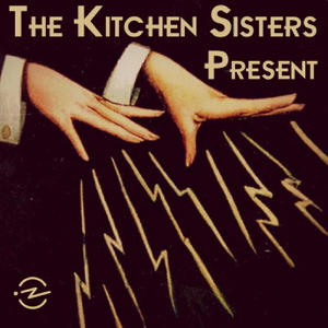 The Kitchen Sisters Present