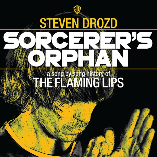 Sorcerer's Orphan: A Song By Song History of the Flaming Lips