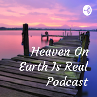 Heaven On Earth Is Real Podcast podcast