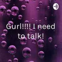 Gurl!!!! I need to talk! podcast